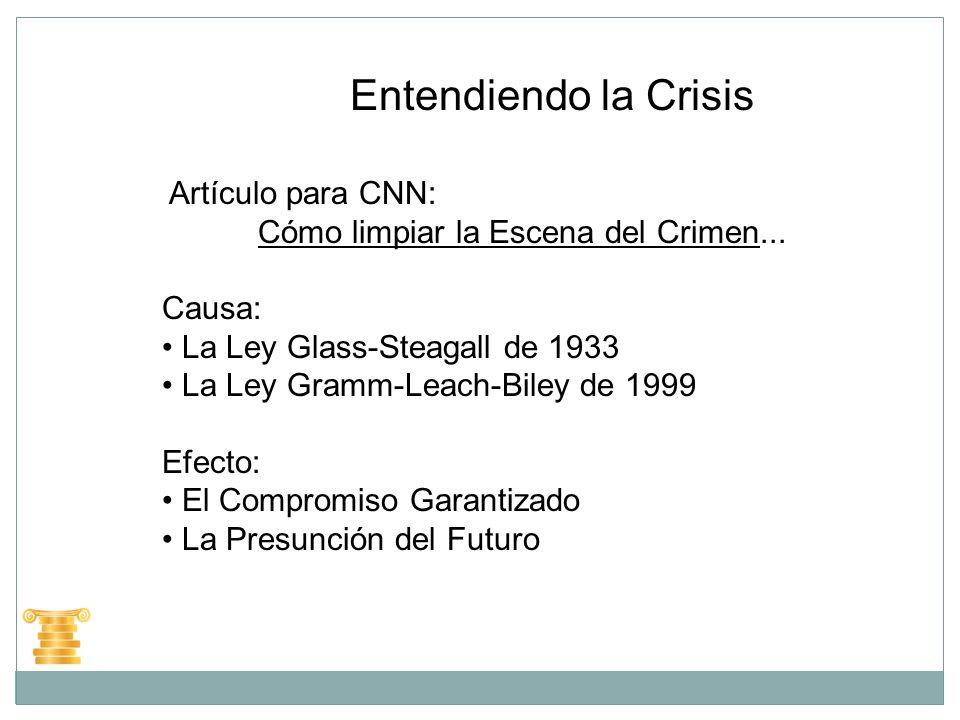 Entendiendo la Crisis Artículo para CNN: Cómo limpiar la Escena del Crimen... Causa: La Ley Glass-Steagall de 1933 La Ley Gramm-Leach-Biley de 1999 Ef