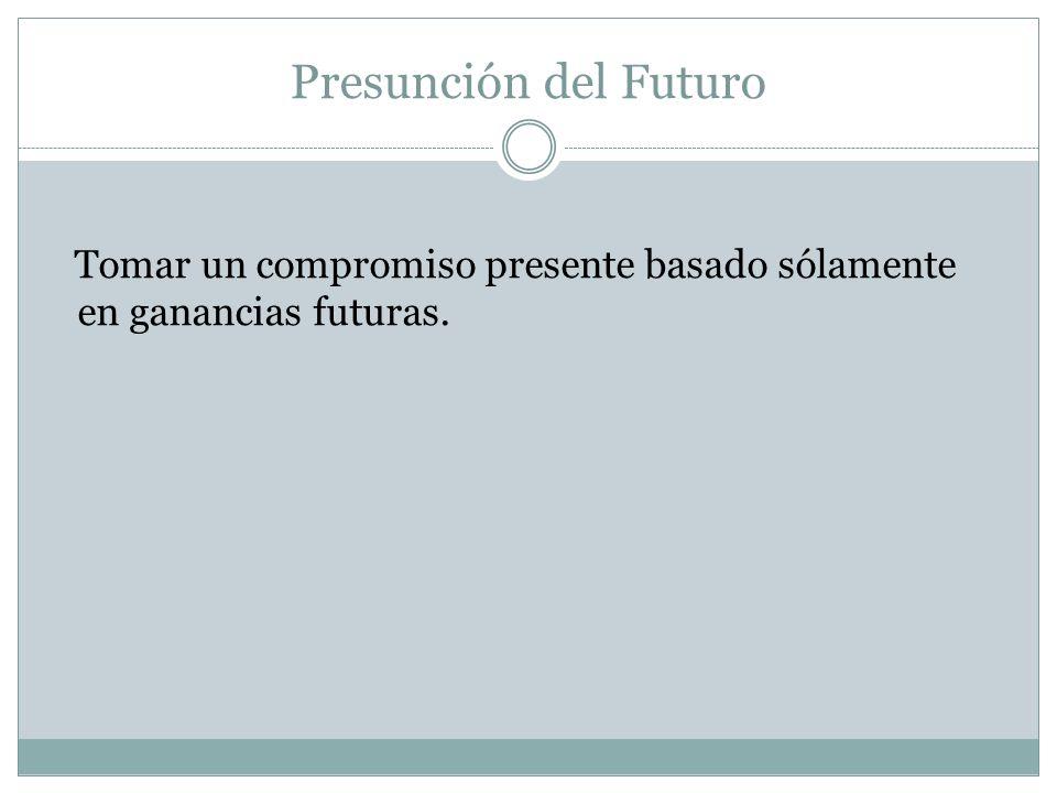 Presunción del Futuro Tomar un compromiso presente basado sólamente en ganancias futuras.