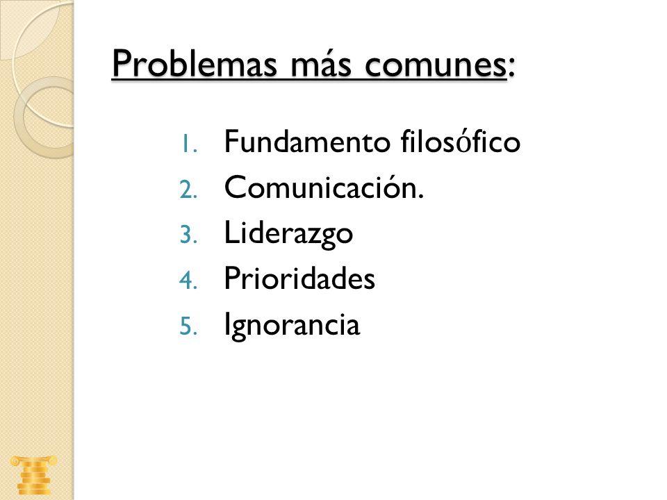 Problemas más comunes: 1. Fundamento filos fico 2. Comunicación. 3. Liderazgo 4. Prioridades 5. Ignorancia