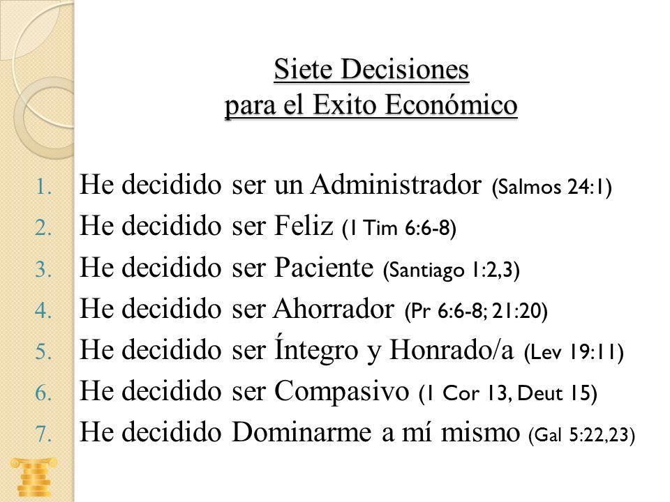 Siete Decisiones para el Exito Económico 1. He decidido ser un Administrador (Salmos 24:1) 2. He decidido ser Feliz (1 Tim 6:6-8) 3. He decidido ser P