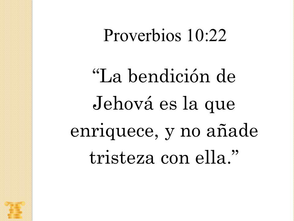 La bendición de Jehová es la que enriquece, y no añade tristeza con ella. Proverbios 10:22
