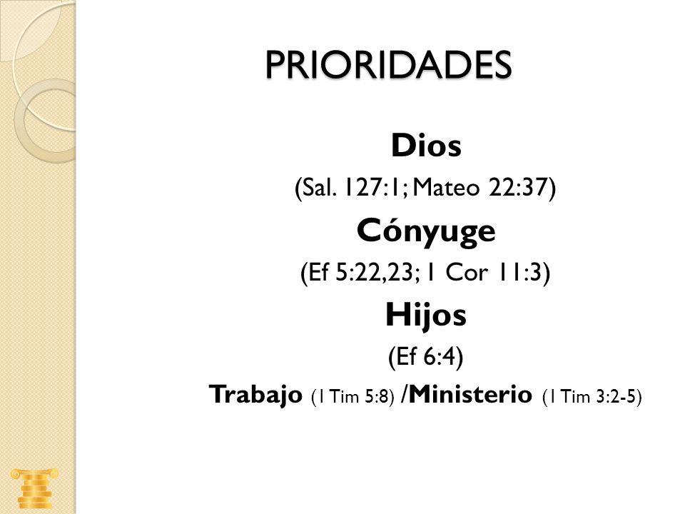 PRIORIDADES Dios (Sal. 127:1; Mateo 22:37) Cónyuge (Ef 5:22,23; 1 Cor 11:3) Hijos (Ef 6:4) Trabajo (1 Tim 5:8) /Ministerio (1 Tim 3:2-5)