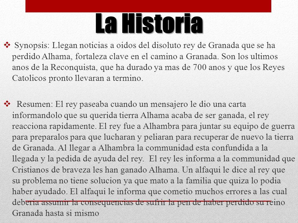 La Historia Synopsis: Llegan noticias a oidos del disoluto rey de Granada que se ha perdido Alhama, fortaleza clave en el camino a Granada. Son los ul