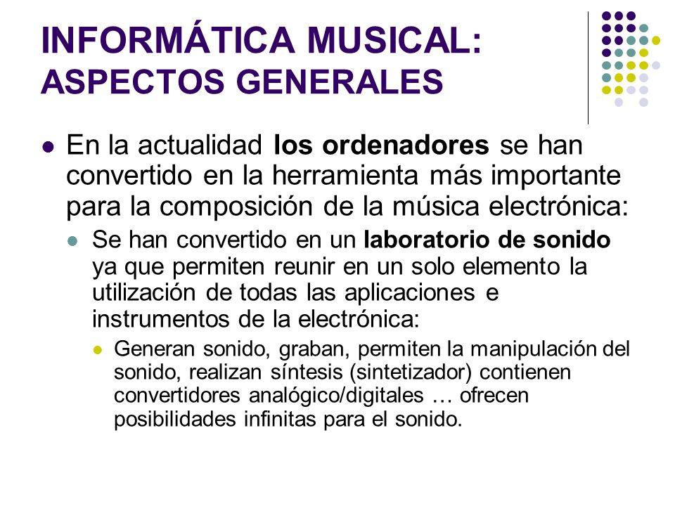 INFORMÁTICA MUSICAL: ASPECTOS GENERALES En la actualidad los ordenadores se han convertido en la herramienta más importante para la composición de la