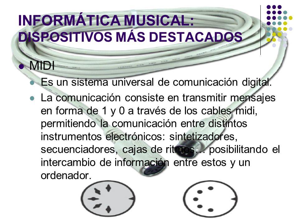 INFORMÁTICA MUSICAL: DISPOSITIVOS MÁS DESTACADOS MIDI Es un sistema universal de comunicación digital. La comunicación consiste en transmitir mensajes