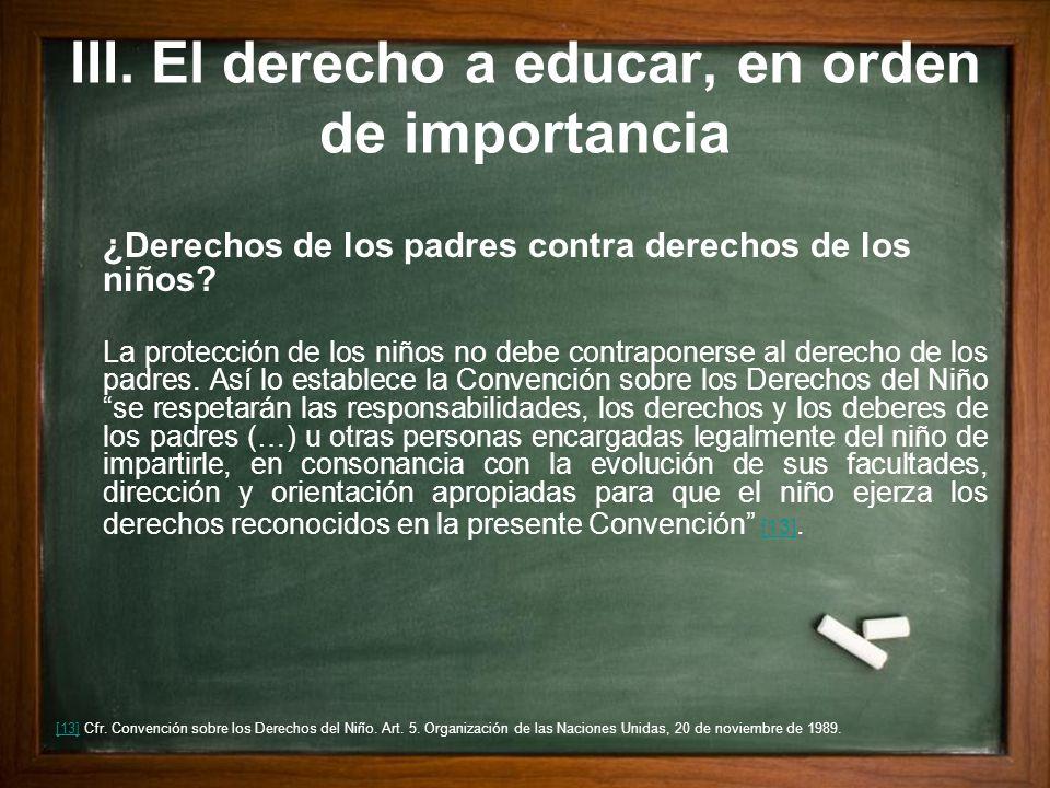 III. El derecho a educar, en orden de importancia ¿Derechos de los padres contra derechos de los niños? La protección de los niños no debe contraponer