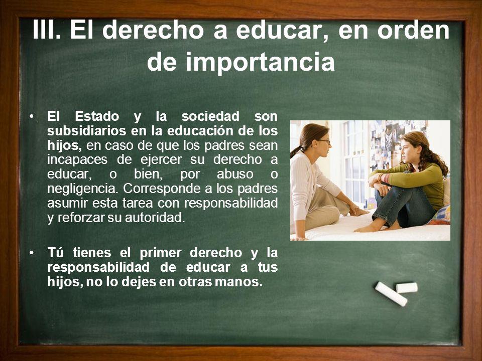 III. El derecho a educar, en orden de importancia El Estado y la sociedad son subsidiarios en la educación de los hijos, en caso de que los padres sea