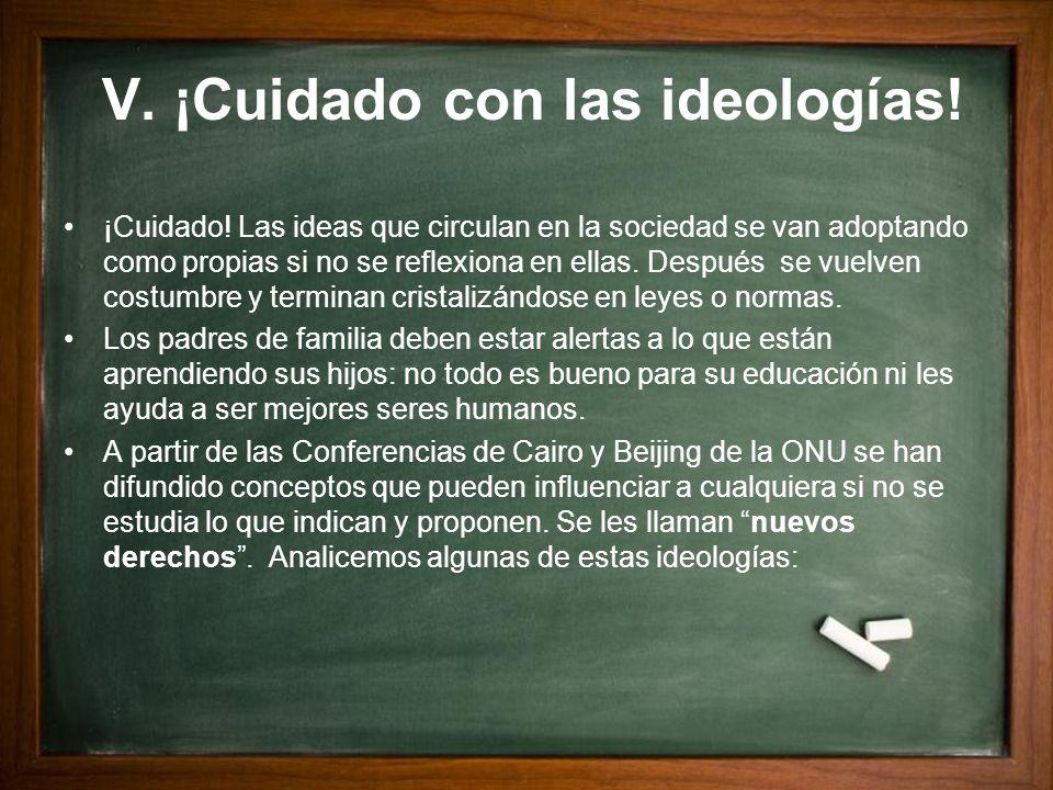 V. ¡Cuidado con las ideologías! ¡Cuidado! Las ideas que circulan en la sociedad se van adoptando como propias si no se reflexiona en ellas. Después se