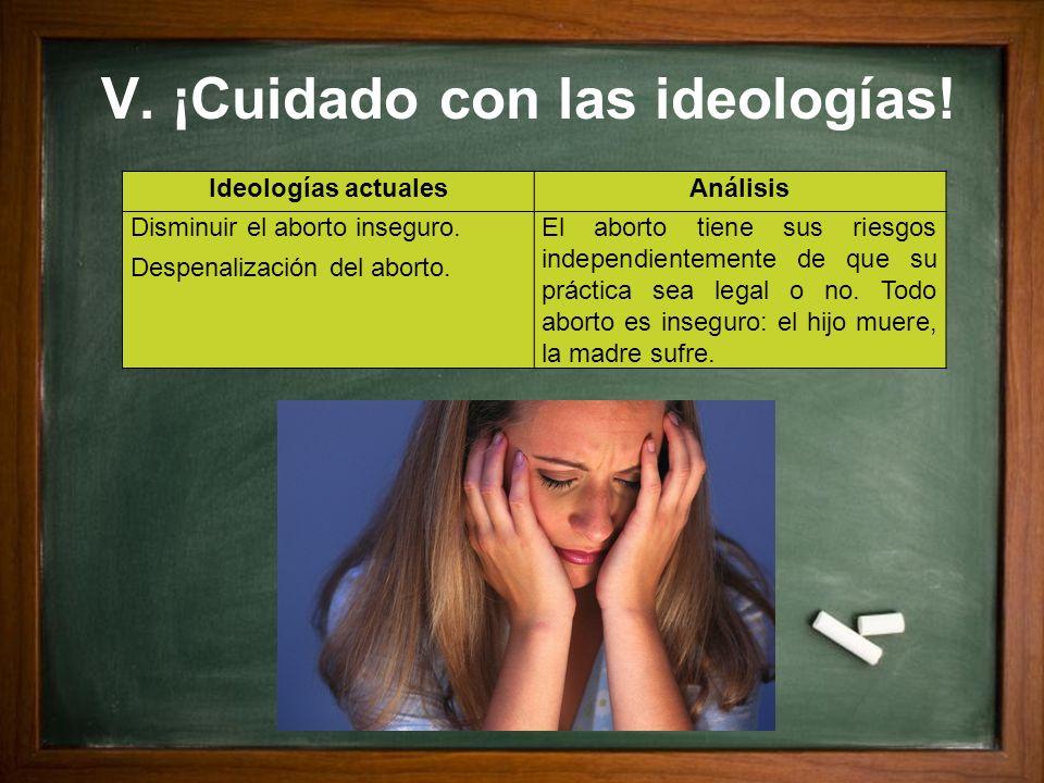 V. ¡Cuidado con las ideologías! Ideologías actualesAnálisis Disminuir el aborto inseguro. Despenalización del aborto. El aborto tiene sus riesgos inde