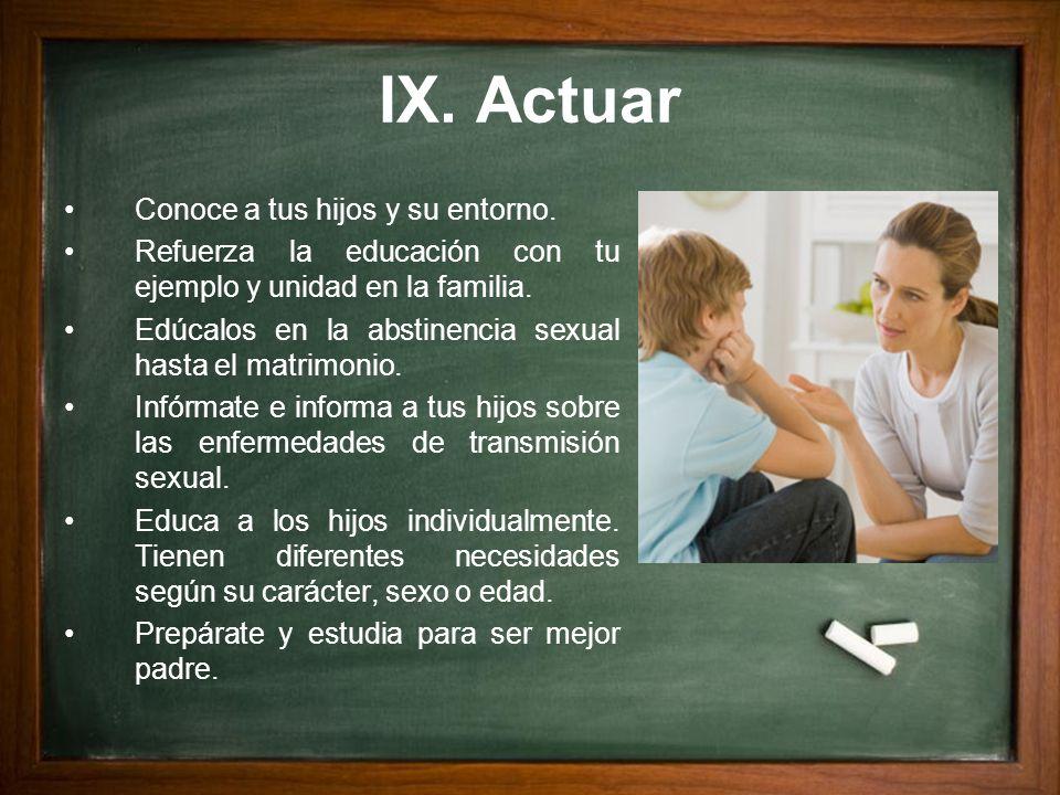 IX. Actuar Conoce a tus hijos y su entorno. Refuerza la educación con tu ejemplo y unidad en la familia. Edúcalos en la abstinencia sexual hasta el ma