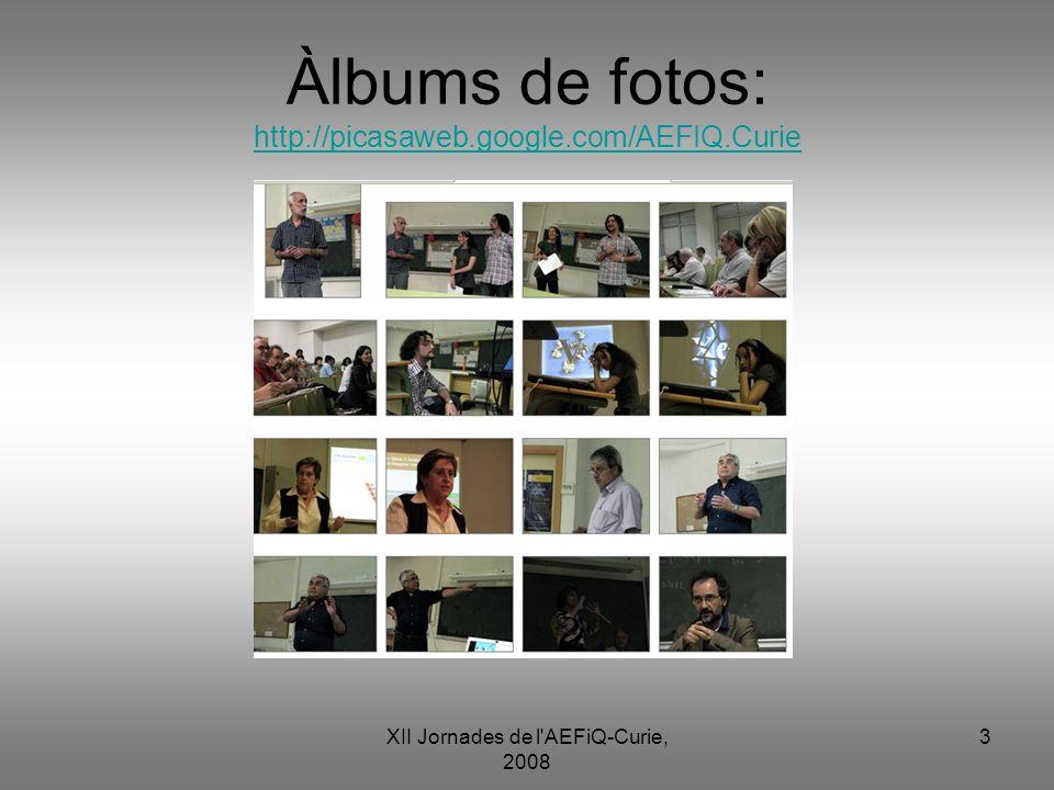 XII Jornades de l'AEFiQ-Curie, 2008 3 Àlbums de fotos: http://picasaweb.google.com/AEFIQ.Curie http://picasaweb.google.com/AEFIQ.Curie