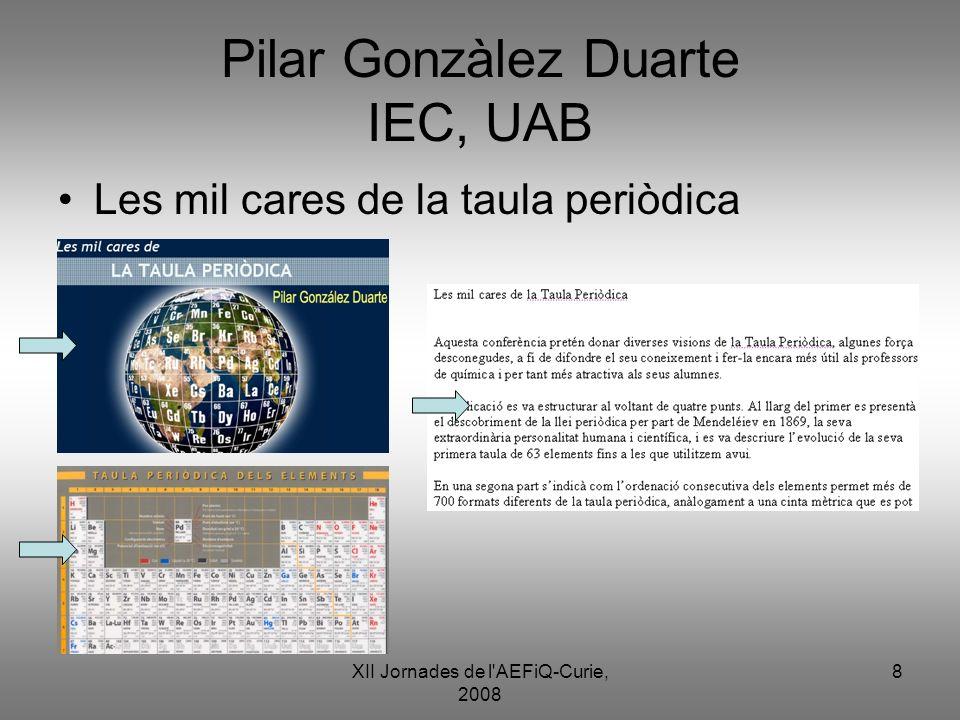 XII Jornades de l'AEFiQ-Curie, 2008 8 Pilar Gonzàlez Duarte IEC, UAB Les mil cares de la taula periòdica