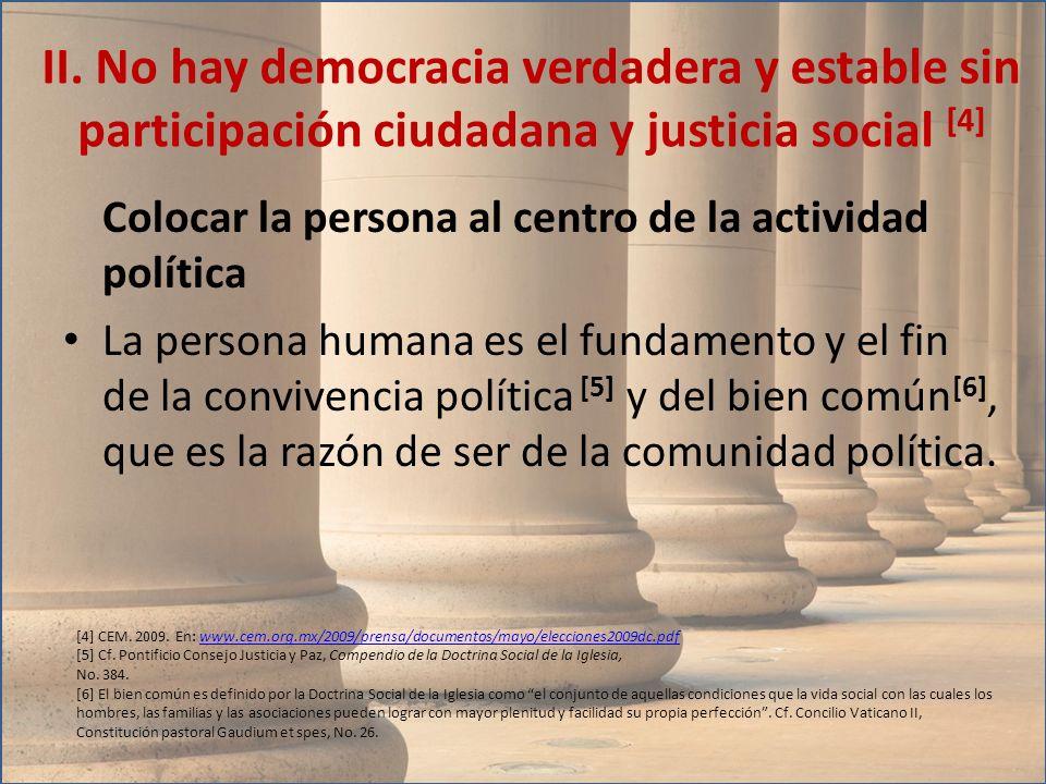 Colocar la persona al centro de la actividad política La persona humana es el fundamento y el fin de la convivencia política [5] y del bien común [6],