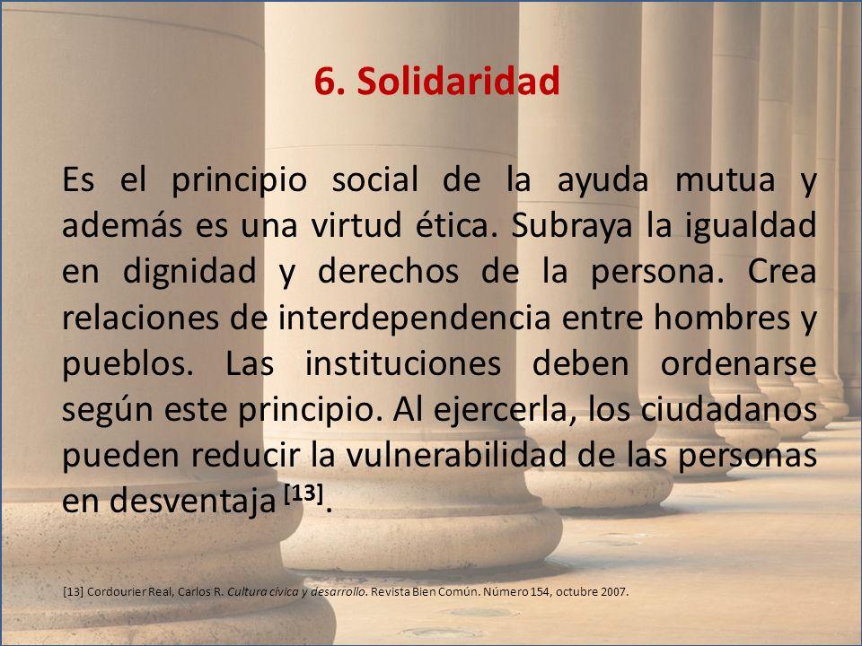Es el principio social de la ayuda mutua y además es una virtud ética. Subraya la igualdad en dignidad y derechos de la persona. Crea relaciones de in