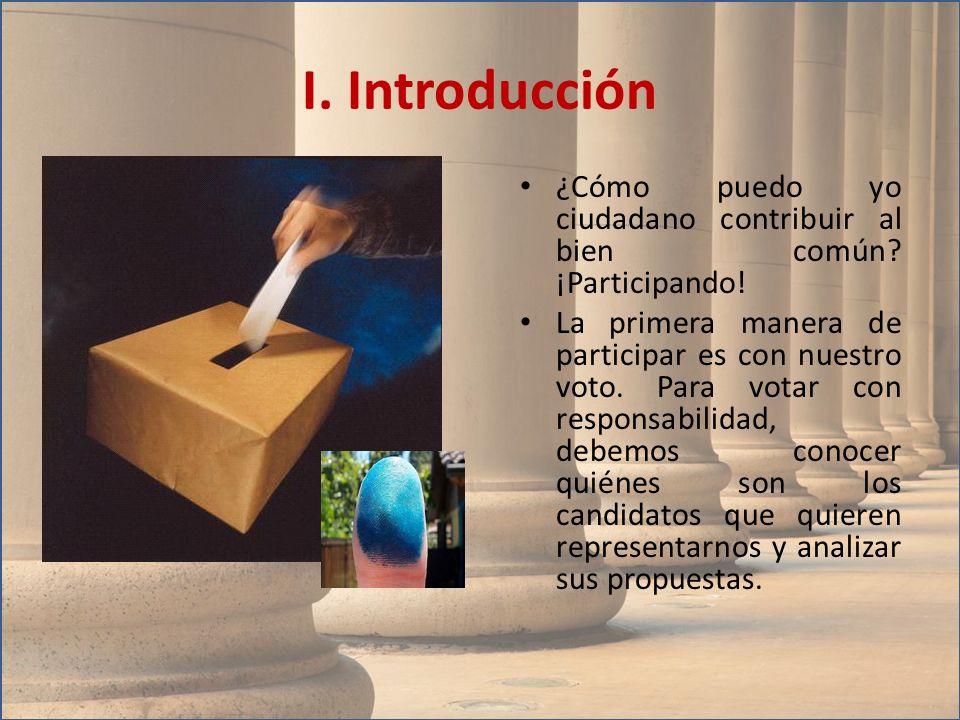 I. Introducción ¿Cómo puedo yo ciudadano contribuir al bien común? ¡Participando! La primera manera de participar es con nuestro voto. Para votar con