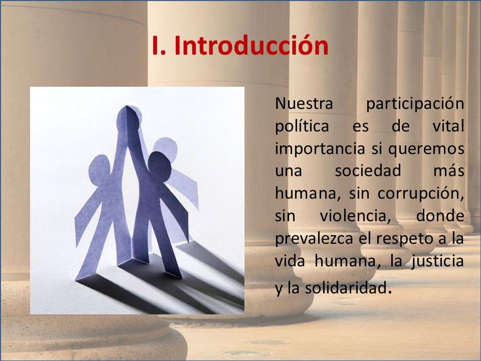 I. Introducción Nuestra participación política es de vital importancia si queremos una sociedad más humana, sin corrupción, sin violencia, donde preva