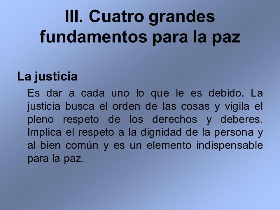 La justicia Es dar a cada uno lo que le es debido. La justicia busca el orden de las cosas y vigila el pleno respeto de los derechos y deberes. Implic