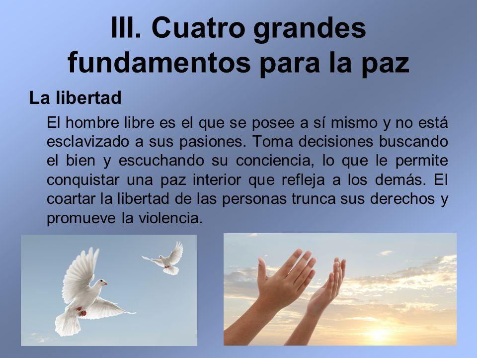 III. Cuatro grandes fundamentos para la paz La libertad El hombre libre es el que se posee a sí mismo y no está esclavizado a sus pasiones. Toma decis