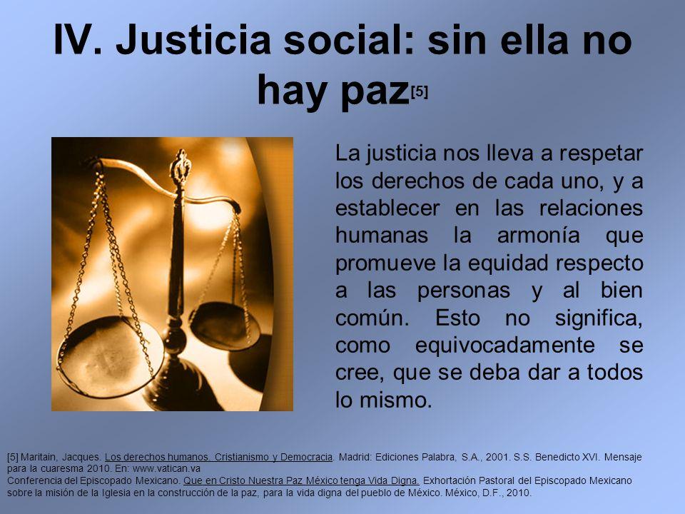 IV. Justicia social: sin ella no hay paz [5] La justicia nos lleva a respetar los derechos de cada uno, y a establecer en las relaciones humanas la ar
