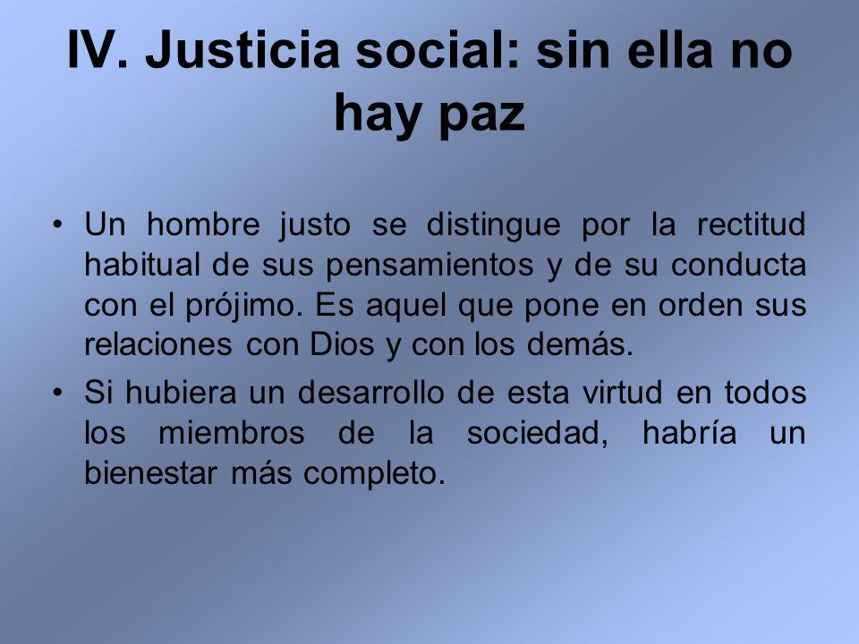 IV. Justicia social: sin ella no hay paz Un hombre justo se distingue por la rectitud habitual de sus pensamientos y de su conducta con el prójimo. Es