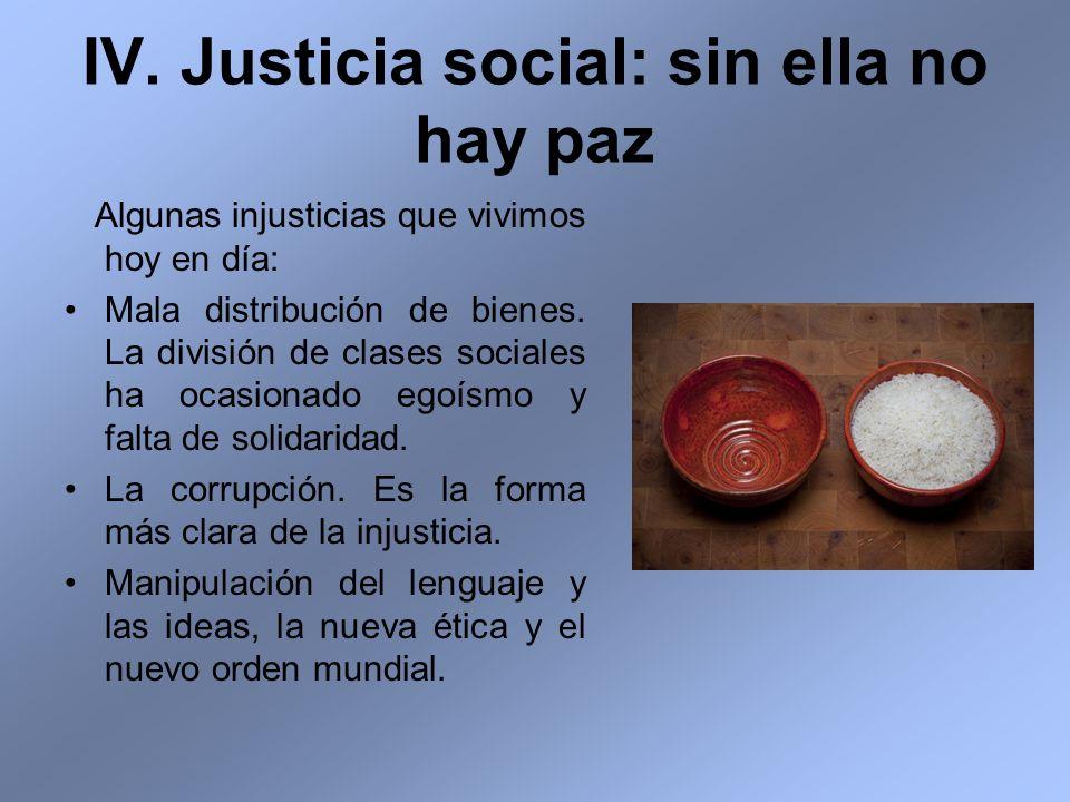 IV. Justicia social: sin ella no hay paz Algunas injusticias que vivimos hoy en día: Mala distribución de bienes. La división de clases sociales ha oc