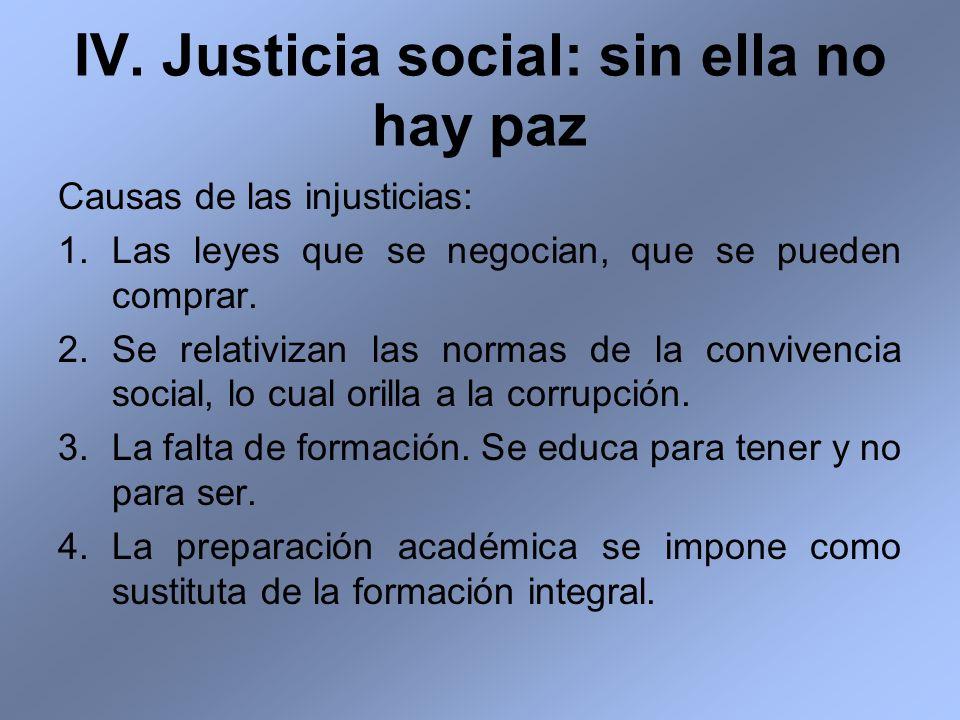 IV. Justicia social: sin ella no hay paz Causas de las injusticias: 1.Las leyes que se negocian, que se pueden comprar. 2.Se relativizan las normas de