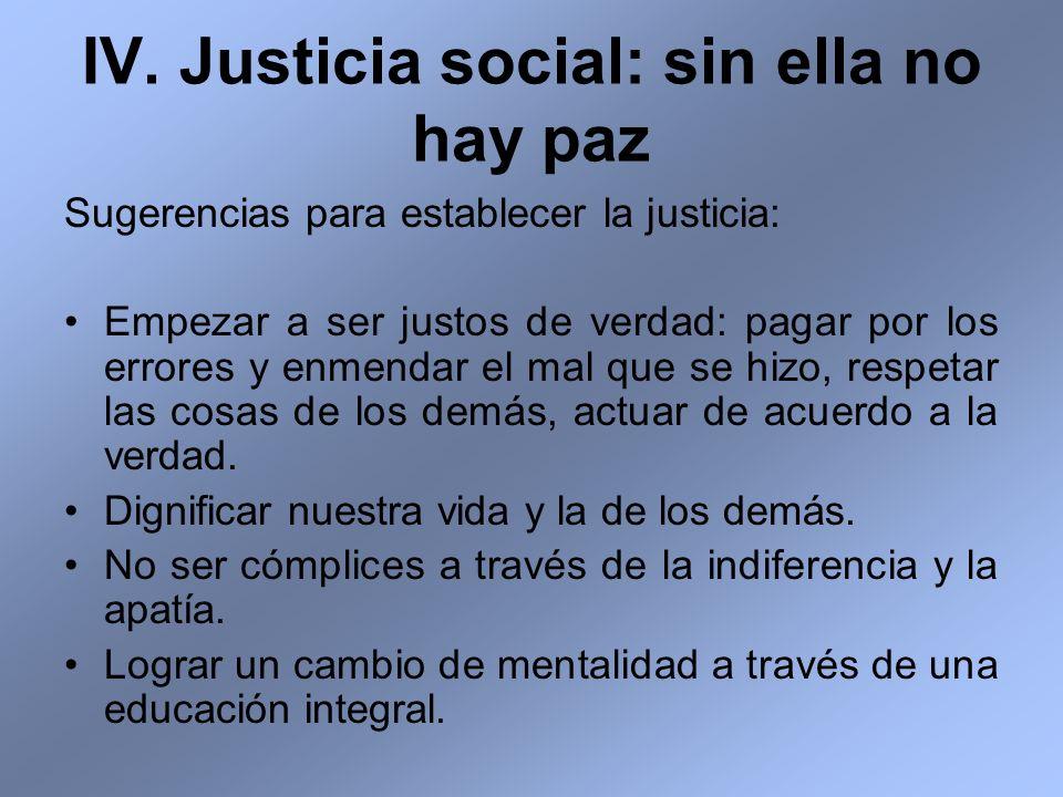 IV. Justicia social: sin ella no hay paz Sugerencias para establecer la justicia: Empezar a ser justos de verdad: pagar por los errores y enmendar el