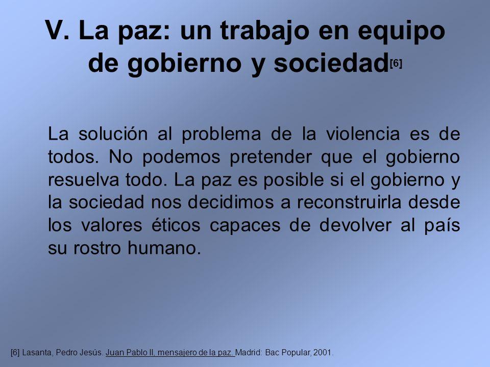 V. La paz: un trabajo en equipo de gobierno y sociedad [6] La solución al problema de la violencia es de todos. No podemos pretender que el gobierno r