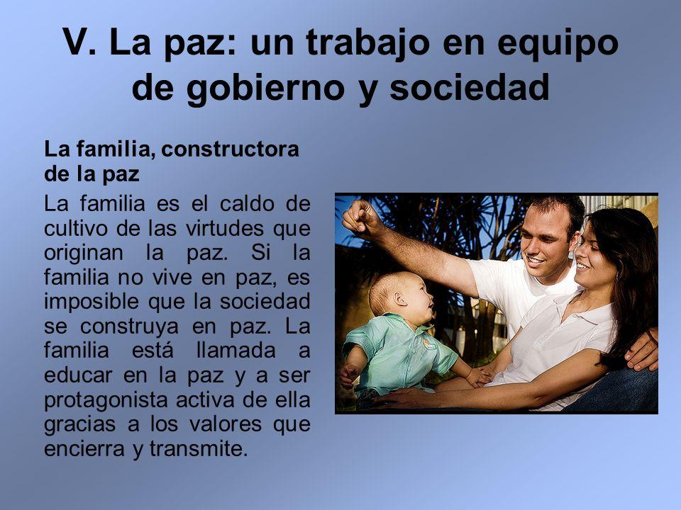 V. La paz: un trabajo en equipo de gobierno y sociedad La familia, constructora de la paz La familia es el caldo de cultivo de las virtudes que origin