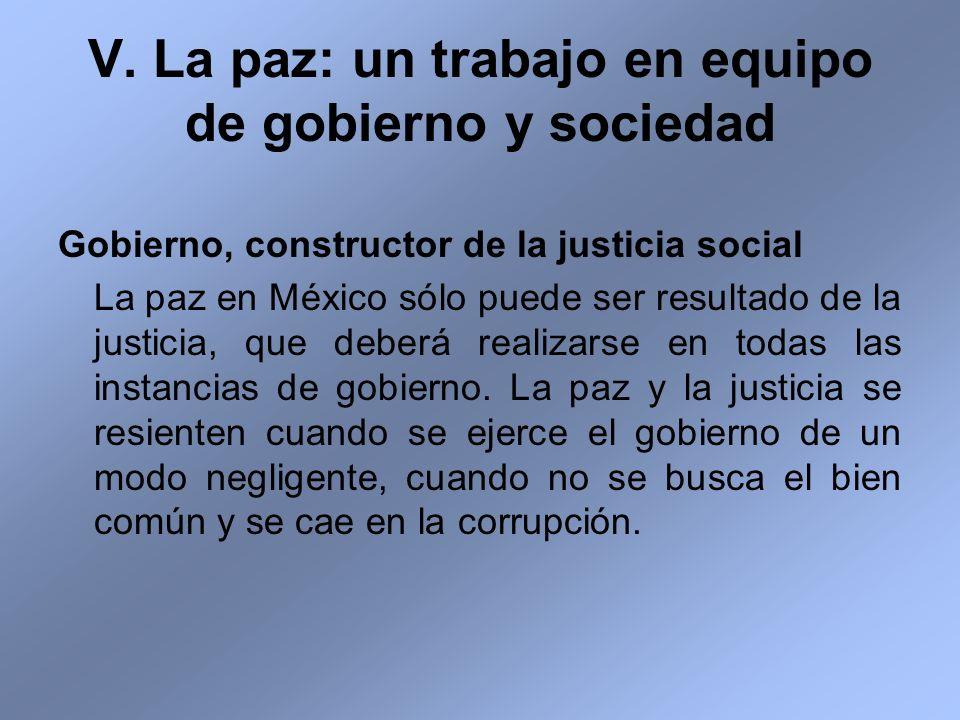 V. La paz: un trabajo en equipo de gobierno y sociedad Gobierno, constructor de la justicia social La paz en México sólo puede ser resultado de la jus