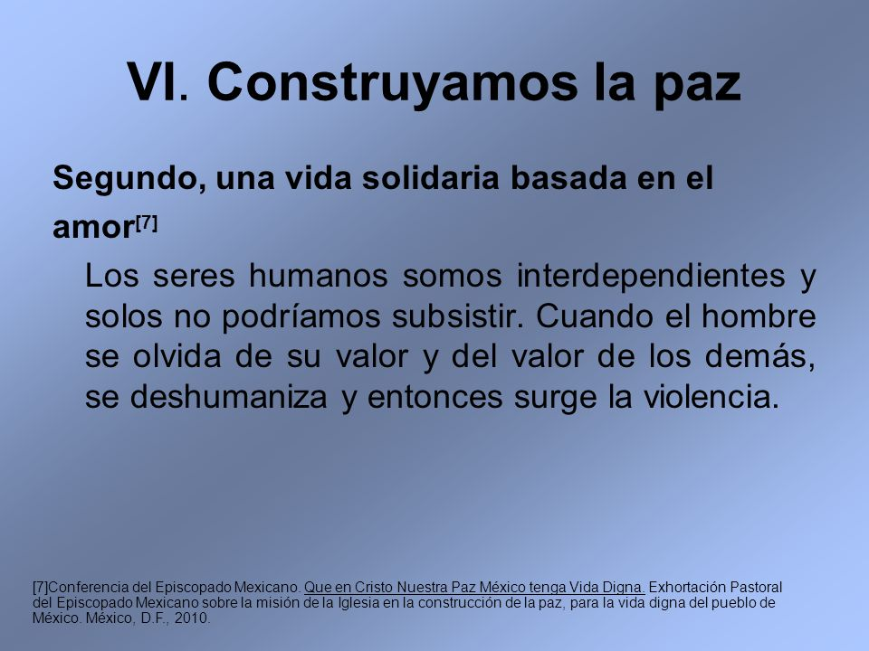 VI. Construyamos la paz Segundo, una vida solidaria basada en el amor [7] Los seres humanos somos interdependientes y solos no podríamos subsistir. Cu