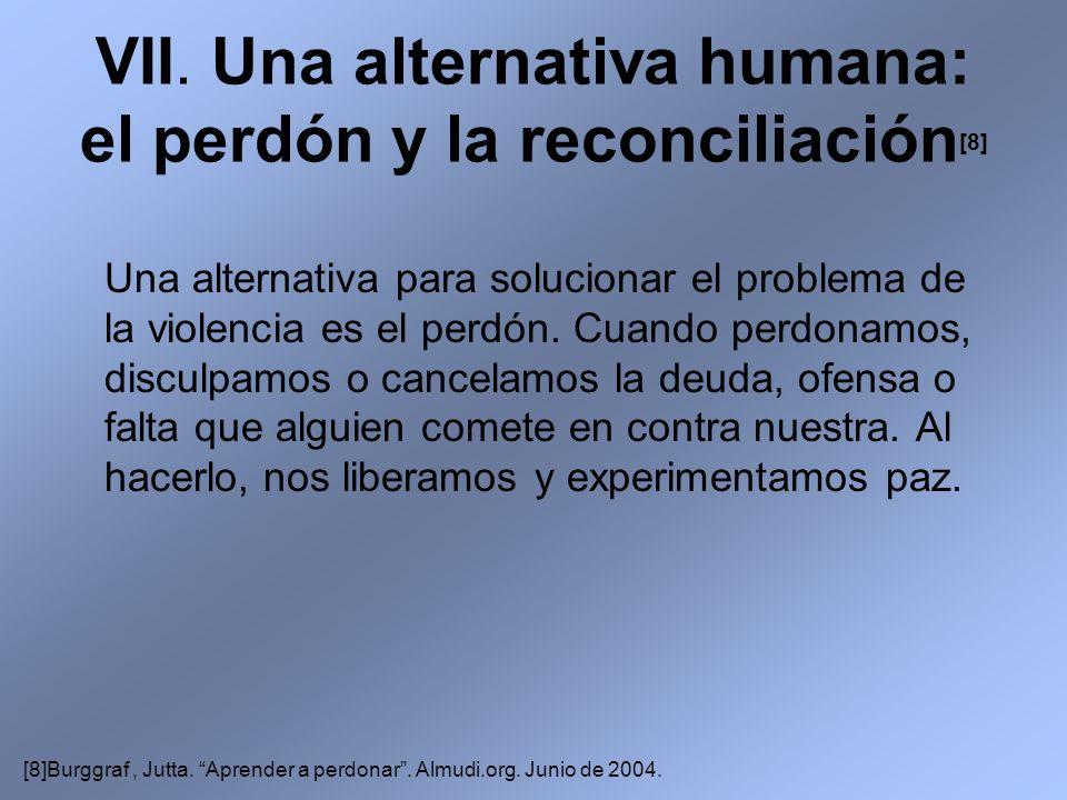 VII. Una alternativa humana: el perdón y la reconciliación [8] Una alternativa para solucionar el problema de la violencia es el perdón. Cuando perdon