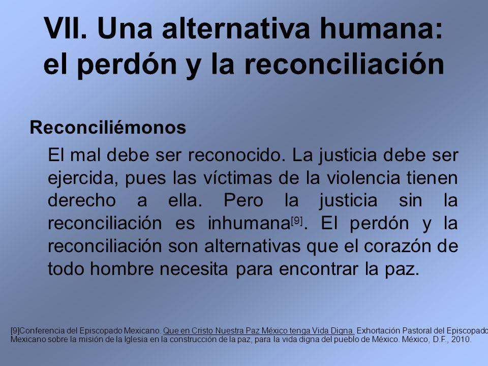 VII. Una alternativa humana: el perdón y la reconciliación Reconciliémonos El mal debe ser reconocido. La justicia debe ser ejercida, pues las víctima