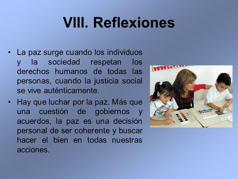 VIII. Reflexiones La paz surge cuando los individuos y la sociedad respetan los derechos humanos de todas las personas, cuando la justicia social se v