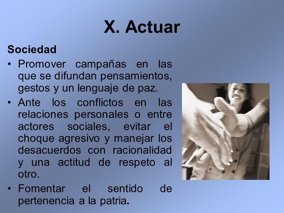 X. Actuar Sociedad Promover campañas en las que se difundan pensamientos, gestos y un lenguaje de paz. Ante los conflictos en las relaciones personale