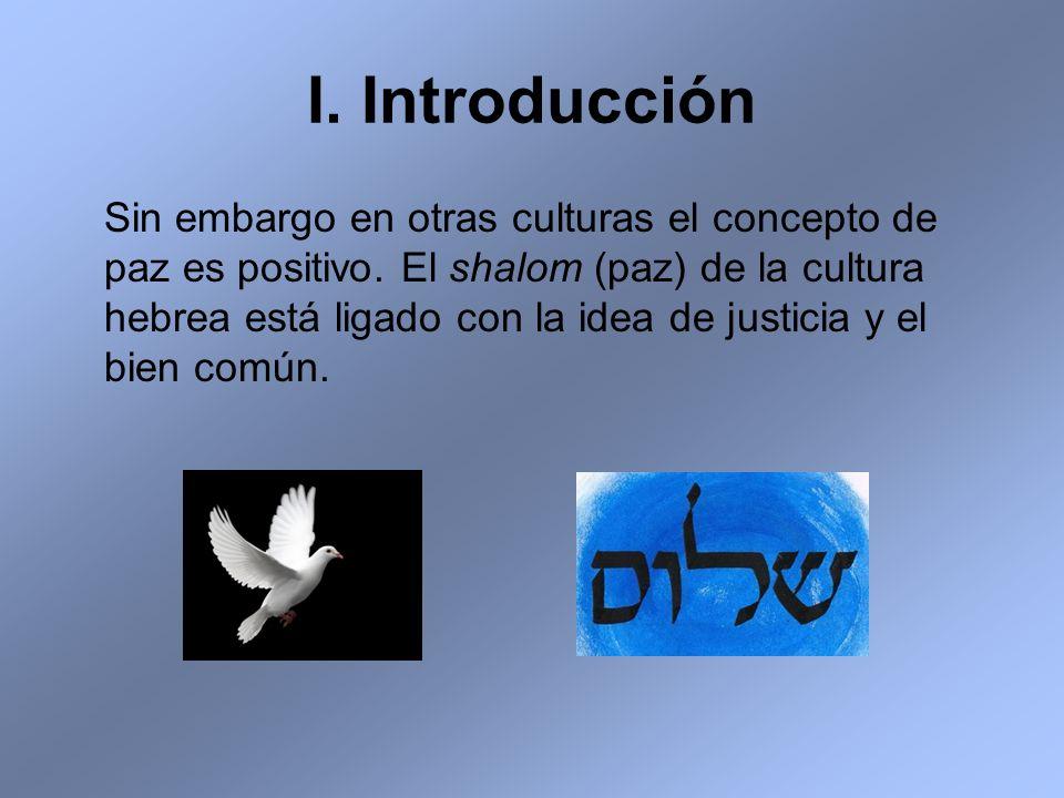 I. Introducción Sin embargo en otras culturas el concepto de paz es positivo. El shalom (paz) de la cultura hebrea está ligado con la idea de justicia