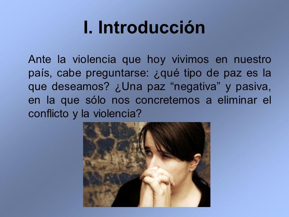I. Introducción Ante la violencia que hoy vivimos en nuestro país, cabe preguntarse: ¿qué tipo de paz es la que deseamos? ¿Una paz negativa y pasiva,