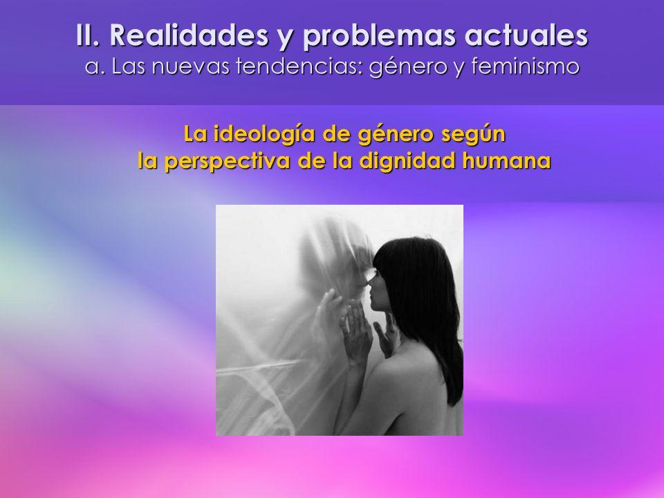 La ideología de género según la perspectiva de la dignidad humana II. Realidades y problemas actuales a. Las nuevas tendencias: género y feminismo