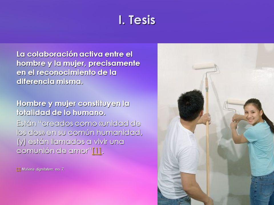 I. Tesis La colaboración activa entre el hombre y la mujer, precisamente en el reconocimiento de la diferencia misma. Hombre y mujer constituyen la to
