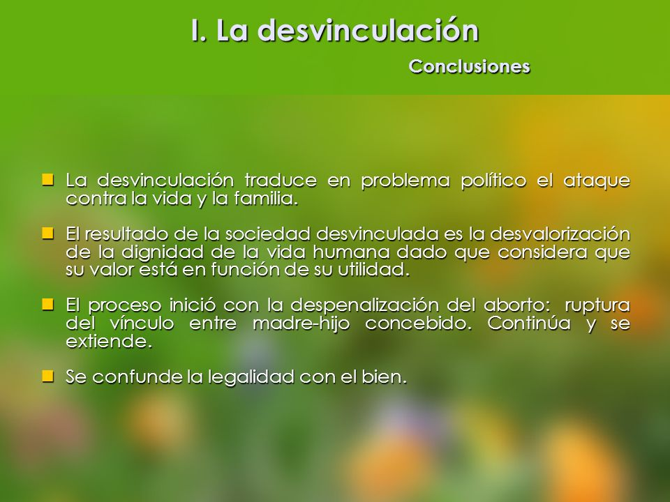 I. La desvinculación Conclusiones La desvinculación traduce en problema político el ataque contra la vida y la familia. La desvinculación traduce en p