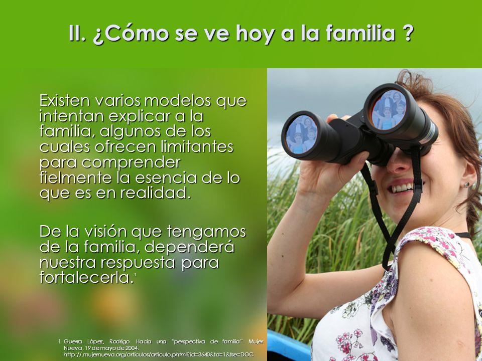 II. ¿Cómo se ve hoy a la familia ? Existen varios modelos que intentan explicar a la familia, algunos de los cuales ofrecen limitantes para comprender