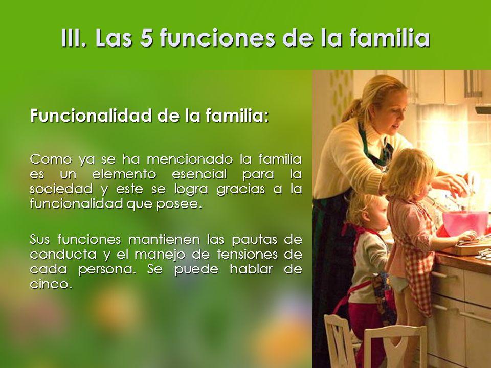 III. Las 5 funciones de la familia Funcionalidad de la familia: Como ya se ha mencionado la familia es un elemento esencial para la sociedad y este se