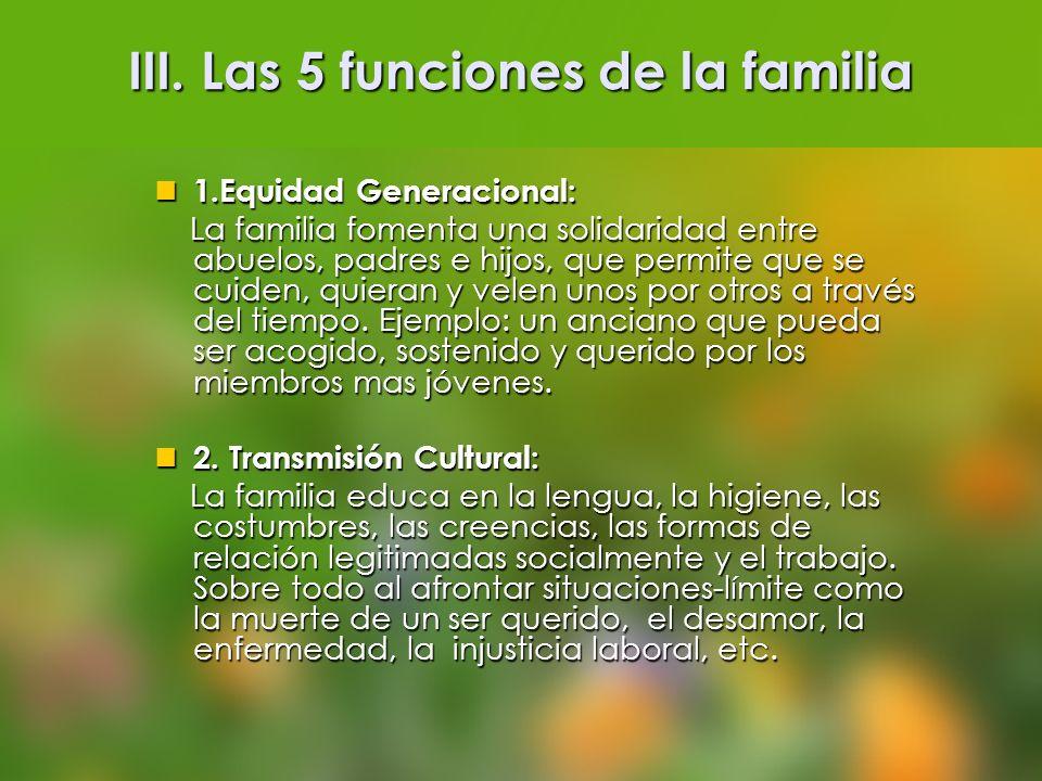 III. Las 5 funciones de la familia 1.Equidad Generacional: 1.Equidad Generacional: La familia fomenta una solidaridad entre abuelos, padres e hijos, q