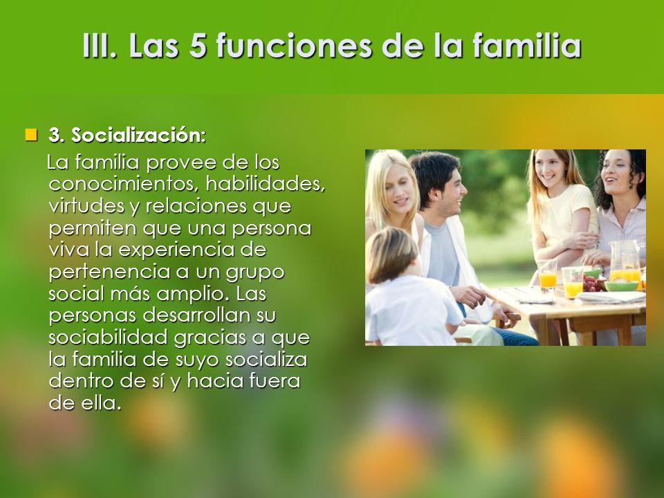 III. Las 5 funciones de la familia 3. Socialización: 3. Socialización: La familia provee de los conocimientos, habilidades, virtudes y relaciones que