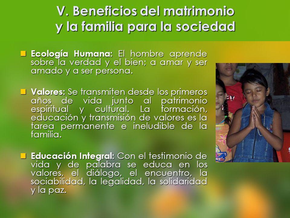 V. Beneficios del matrimonio y la familia para la sociedad Ecología Humana: El hombre aprende sobre la verdad y el bien; a amar y ser amado y a ser pe