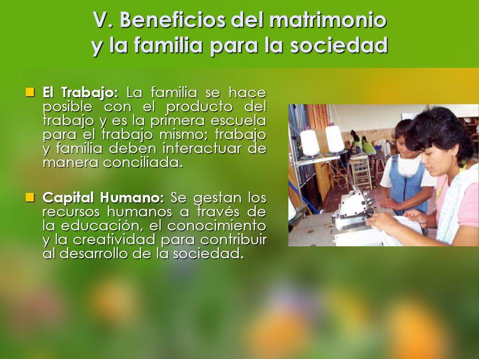 V. Beneficios del matrimonio y la familia para la sociedad El Trabajo: La familia se hace posible con el producto del trabajo y es la primera escuela