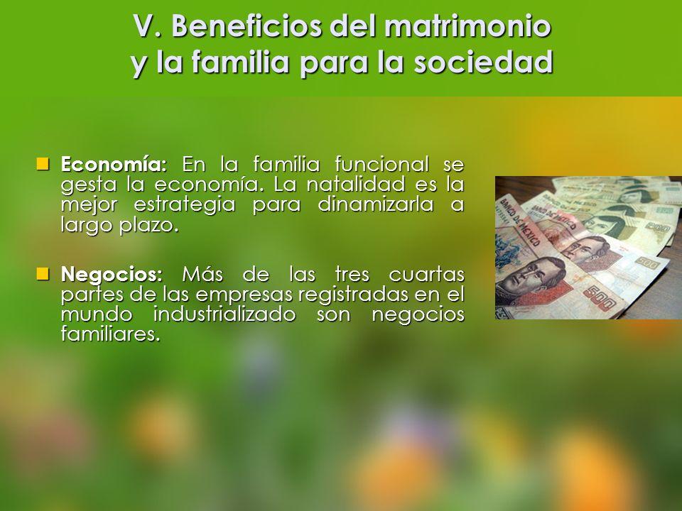 V. Beneficios del matrimonio y la familia para la sociedad Economía: En la familia funcional se gesta la economía. La natalidad es la mejor estrategia