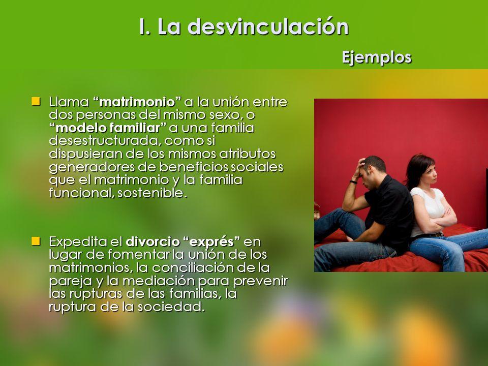 I. La desvinculación Ejemplos Llama matrimonio a la unión entre dos personas del mismo sexo, o modelo familiar a una familia desestructurada, como si