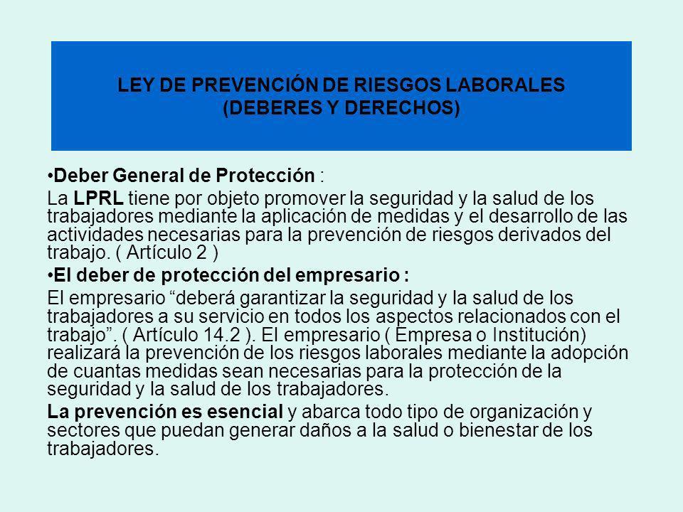 LEY DE PREVENCIÓN DE RIESGOS LABORALES (DEBERES Y DERECHOS) Deber General de Protección : La LPRL tiene por objeto promover la seguridad y la salud de