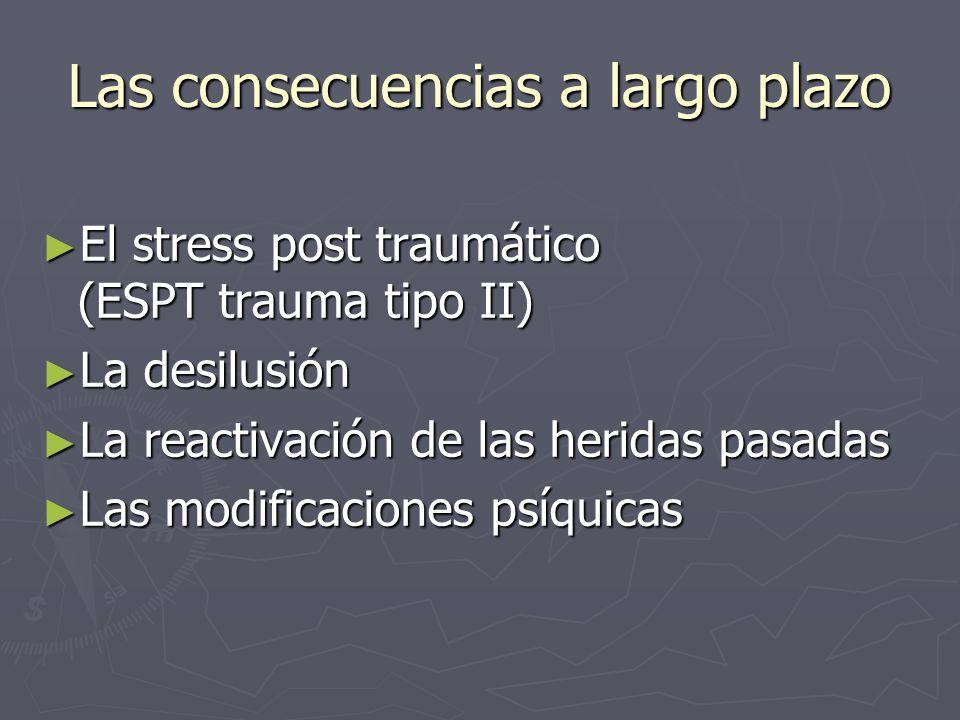 Las consecuencias a largo plazo El stress post traumático (ESPT trauma tipo II) El stress post traumático (ESPT trauma tipo II) La desilusión La desil